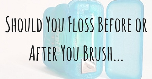Should You Floss Before or After You Brush Your Teeth